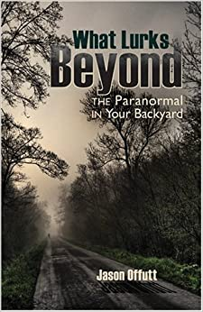 What Lurks Beyond the Paranormal in Your Backyard by Jason Offutt