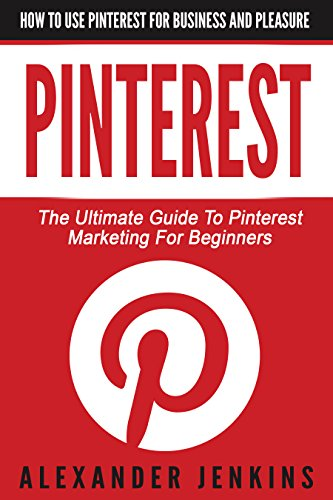Pinterest: How To Use Pinterest For Business And Pleasure – The Ultimate Guide To Pinterest Marketing For Beginners (Pinterest Marketing, Pinterest for Business, Social Media Marketing)