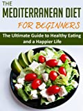 The Mediterranean Diet for Beginners: The Ultimate Guide to Healthy Eating and a Happier Life (Mediterranean Diet, Healthy Eating, Good Diet, Mediterranean Diet for Beginners)