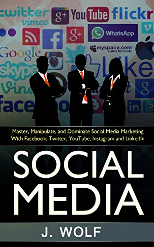 Social Media: Master, Manipulate, and Dominate Social Media Marketing With Facebook, Twitter, YouTube, Instagram and LinkedIn (Social Media, Online Marketing, E-commerce)