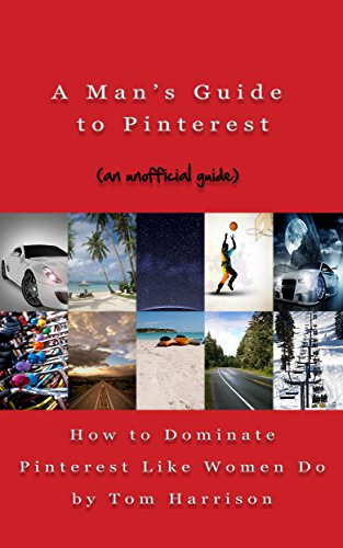 A Man's Guide to Pinterest: How to Dominate Pinterest Like Women Do – an unofficial guide