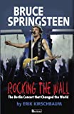 Rocking the Wall. Bruce Springsteen: The Berlin Concert That Changed the World. the Untold Story How the Boss Played Behind the Iron Curtain, and How
