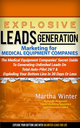 Explosive Leads Generation Marketing for Medical Equipment Companies: Medical Device Companies' Secret Guide to Generating  Unlimited Leads On Total Auto-Pilot 24/7 And  Exploding Your Bottom Line in