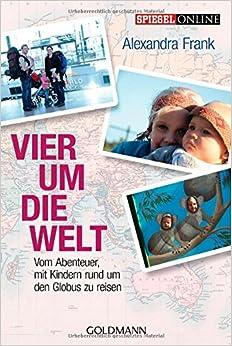 Vier um die Welt. Vom Abenteuer, mit Kindern rund um den Globus zu reisen. (Alexandra Frank)