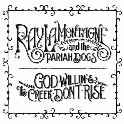 RAY LAMONTAGNE & THE PARIAH DOGS, God Willin' & The Creek Don't Rise