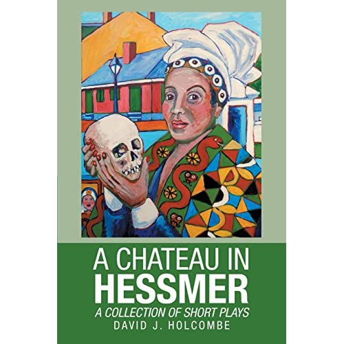 A Chateau in Hessmer: A Collection of Short Plays David J. Holcombe