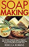 Soap Making: How To Make Handmade Soap For Beginners - With 47 Amazing Organic DIY Homemade Soap Recipes For Beautiful And Healthy Skin! (How To Make Soap, Essential Oils, Natural Beauty)