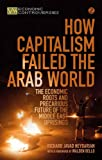 How Capitalism Failed the Arab World: The Economic Roots and Precarious Future of the Middle East Uprisings (Economic Controversies)