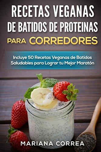RECETAS VEGANAS DE BATIDOS De PROTEINAS PARA CORREDORES: Incluye 50 recetas veganas...