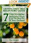 Growing Fruit Trees Beginners Guide:...