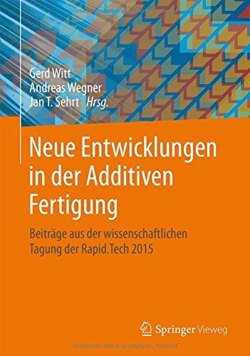 Neue Entwicklungen in der Additiven Fertigung: Beiträge aus der wissenschaftlichen Tagung der Rapid.Tech 2015 (German Edition) 1