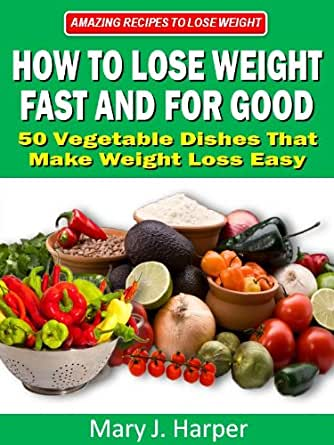 How to Lose Weight Fast and For Good - 50 Vegetable Dishes