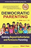 Democratic Parenting: Evolving Beyond Authoritarian and Permissive Parenting (For Kids Aged 1 - 12)