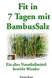 Fit nach  7 Tagen mit BambusSalz: Ein altes Naturheilmittel, welches Wunder bewirkt Neu entdeckt und erfolgreich getestet.  Fit nach 7 Tagen - Trägheit ade...