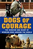 Dogs of Courage: The Heroism and Heart of Working Dogs Around the World
