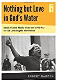 Nothing but Love in God's Water: Volume I, Black Sacred Music from the Civil War to the Civil Rights Movement