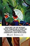 History of Six Weeks' Tour by way of a Element of France, Switzerland, Germany, and Holland: With Letters Descriptive of a Sail round the Lake of Geneva, and of the Glaciers of Chamouni