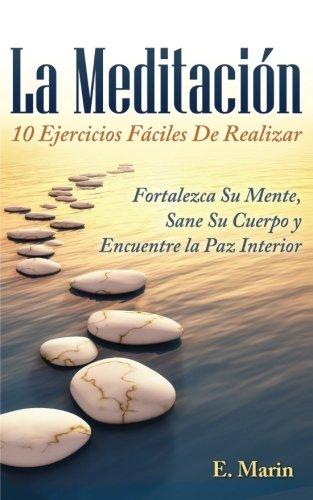 La Meditacion: 10 Ejercicios Faciles De Realizar: Fortalezca Su Mente, Sane Su Cuerpo y Encuentre la Paz Interior