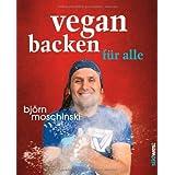 Björn Moschinski: Vegan backen für alle: Über 70 süße & herzhafte Rezeptideen