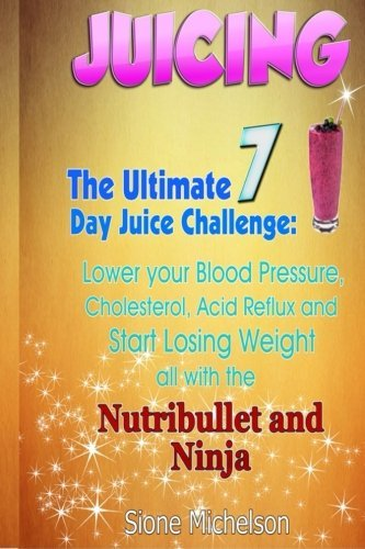 Juicing: The Ultimate 7 Day Juice Challenge: Lower your Blood Pressure, Cholesterol, Acid Reflux and Start Losing Weight all with the Nutribullet and ... Weight Loss, Women's Health Diet) (Volume 1) 3