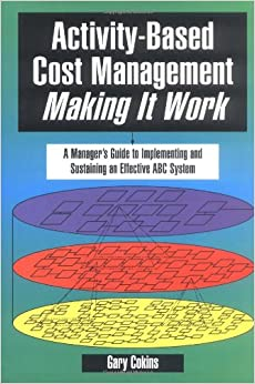 Activity-Based Cost Management Making It Work: A Manager's