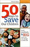 50 Ways to Save Our Children: Small, Medium, and Big Ways You Can Change a Child's Life