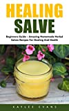 Healing Salve: Beginners Guide - Amazing Homemade Herbal Salves Recipes for Healing and Health! (Homemade Solutions For Health And Beauty, Healing Salve Recipes)