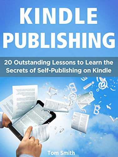 Kindle Publishing: 20 Outstanding Lessons to Learn the Secrets of Self-Publishing on Kindle (Kindle Publishing, kindle direct publishing, publish kindle)