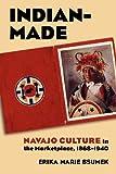 Indian-Made: Navajo Culture in the Marketplace, 1868-1940 (Cultureamerica)