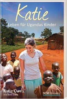 Katie: Leben für Ugandas Kinder (Katie Davis mit Beth Clark)