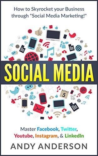 "Social Media: How to Skyrocket Your Business Through ""Social Media Marketing!"" Master: Facebook, Twitter, Youtube, Instagram, & LinkedIn"