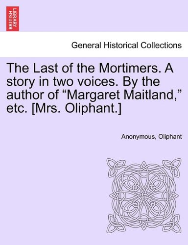 """The Last of the Mortimers. A story in two voices. By the author of """"Margaret Mai"""