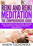 REIKI: Reiki and Reiki Meditation-The Comprehensive Guide: Heal Yourself and Others, Restore Balance and Create Unlimited Abundance! (Reiki Healing, Chakras Book 3)