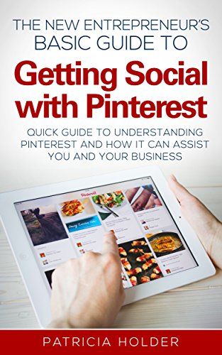 The New Entrepreneurs Basic Guide to Getting Social with Pinterest: Quick Guide to Understanding Pinterest and How it Can Assist your Business (Social … Marketing, Business, Entrepreneur)