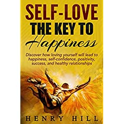 Self-Love: The Key to Happiness - Discover How Loving Yourself Will Lead To Happiness, Self-Confidence, Positivity, Success, and Healthy Relationships (Self-Esteem, Self-Confidence, Self-Love)