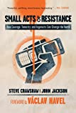 Small Acts of Resistance: How Courage, Tenacity, and Ingenuity Can Change the World