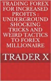 Trading Forex For Increased Profits : Underground Shocking Tricks And Weird Tactics To Forex Millionaire