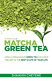 Matcha Green Tea Superfood: How A Miraculous Tea Can Help You Get In The Best Shape Of Your Life