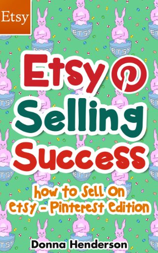 Etsy Selling Success: How To Sell On Etsy – Pinterest Edition (Etsy Selling, Etsy Business, Etsy Success Book 1)