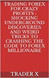 Trading Forex For Crazy Profits : Shocking Underground Discoveries And Weird Tricks To Crashing The Code To Forex Millionaire