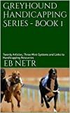 Greyhound Handicapping Series – Book 1: Twenty Articles, Three Mini-Systems and Links to Handicapping Resources