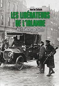 Les Libérateurs de l\'Irlande : Huit siècles de lutte par Jean-Luc Cattacin
