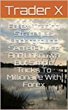 Forex Trading Strategies: Underground Secret Advice And Unknown But Simple Tricks To Millionaire With Forex