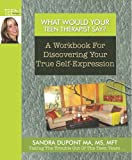 What Would Your Teen Therapist Say?: A Workbook For Discovering Your True Self-Expression (Volume 1)