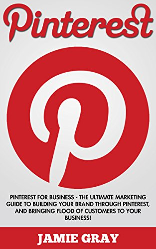 Pinterest: Pinterest For Business – The Ultimate Marketing Guide To Building Your Brand Through Pinterest, And Bringing Flood Of Customers To Your Business! … Media Marketing, Pinterest for Business)