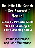 "Holistic Life Coach ""Get Started"" Manual: Learn 10 Powerful Skills for Self-Coaching or a Life Coaching Career"