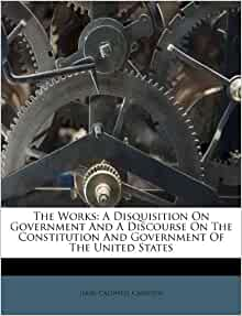 The Works: A Disquisition On Government And A Discourse On