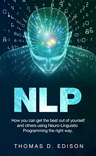 NLP: How you can get the best out of yourself and others using Neuro-Linguistic Programming the right way