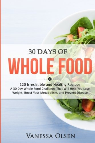 30 Days of Whole Food: 120 Irresistible and Healthy Recipes - A 30 Day Whole Food Challenge That Will Help...