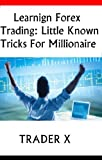 Learning Forex Trading Underground Little Known Tricks For Millionaire Profits
